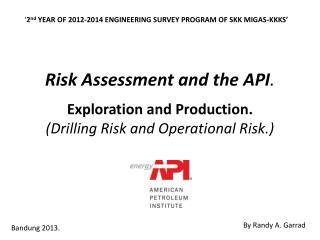 Risk Assessment and the API . Exploration and Production. (Drilling Risk and Operational Risk.)