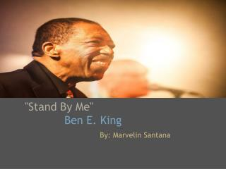 """Stand By Me'' Ben E. King By: Marvelin Santana"