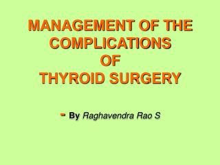 MANAGEMENT OF THE COMPLICATIONS  OF THYROID SURGERY -  By  Raghavendra Rao S