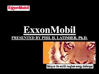 ExxonMobil PRESENTED BY PHIL H. LATIMIER, Ph.D.