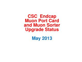 CSC   Endcap Muon  Port Card and  Muon  Sorter  Upgrade  Status May 2013