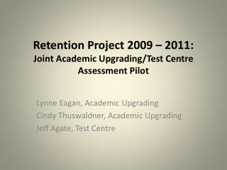 Retention Project 2009 – 2011: Joint Academic Upgrading/Test Centre Assessment Pilot