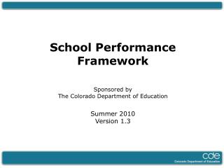 School Performance Framework Sponsored by  The Colorado Department of Education Summer 2010