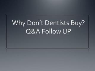Why Don't Dentists Buy? Q&A Follow UP