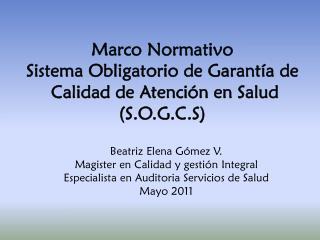 Marco Normativo Sistema Obligatorio de Garantía de   Calidad de Atención en Salud (S.O.G.C.S)