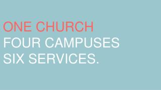 ONE CHURCH FOUR CAMPUSES SIX SERVICES.