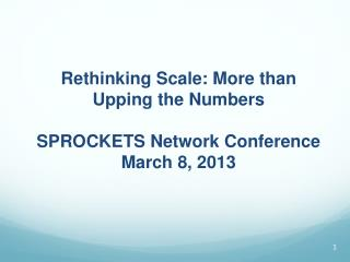 Rethinking Scale: More than Upping the Numbers SPROCKETS Network Conference March 8, 2013