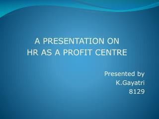 A PRESENTATION ON HR AS A PROFIT CENTRE Presented by K.Gayatri 8129