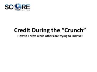 "Credit During the ""Crunch"" How to Thrive while others are trying to Survive!"