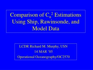 Comparison of C n 2  Estimations Using Ship, Rawinsonde, and Model Data