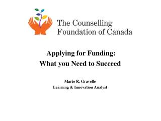 Applying for Funding: What you  N eed  to Succeed  Mario R. Gravelle Learning & Innovation Analyst