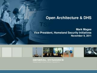 Open Architecture & DHS Mark Magee Vice President, Homeland Security Initiatives November 9, 2011