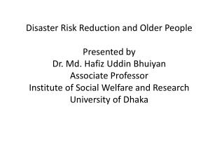 Disaster Risk Reduction and Older People Presented by Dr. Md. Hafiz  Uddin Bhuiyan