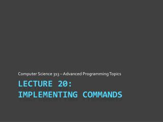 Lecture  20: Implementing Commands