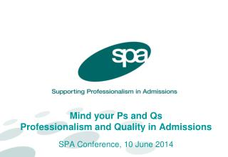 Mind your Ps and Qs Professionalism and Quality in Admissions SPA Conference, 10 June 2014