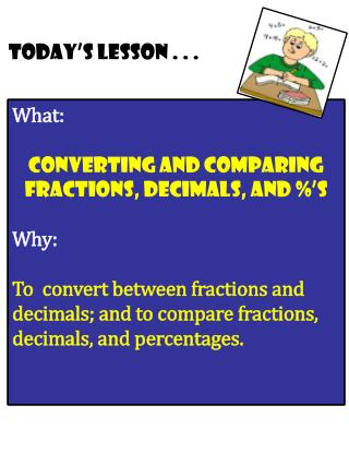 What:    converting  and  Comparing  Fractions, Decimals, and %'s Why: