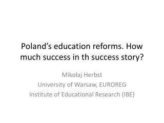 Poland's education reforms .  How  much  success in th success  story?