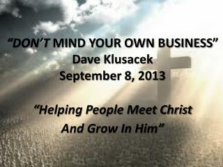"""DON'T  MIND YOUR OWN BUSINESS"" Dave  Klusacek September  8 , 2013  ""Helping People Meet Christ"