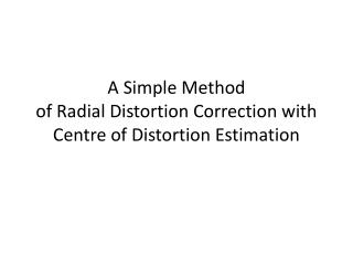A Simple Method  of Radial Distortion Correction with Centre of Distortion Estimation