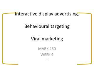 Interactive display advertising. Behavioural targeting Viral marketing .