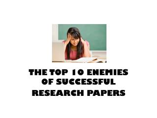 THE TOP 10 ENEMIES OF SUCCESSFUL RESEARCH PAPERS