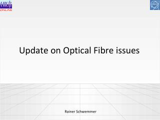 Update on Optical Fibre issues