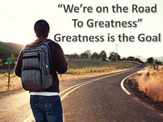 """We're on the Road To Greatness"" Greatness is the Goal"