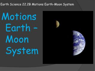 Earth Science 22.2B Motions Earth-Moon System