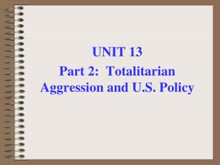 UNIT 13 Part 2:  Totalitarian Aggression and U.S. Policy