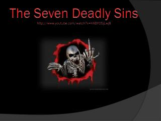The Seven Deadly  Sins http://www.youtube.com/watch?v=HXBY05jLwj8