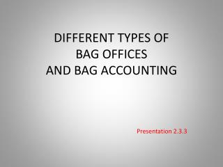 DIFFERENT TYPES OF  BAG OFFICES  AND BAG ACCOUNTING