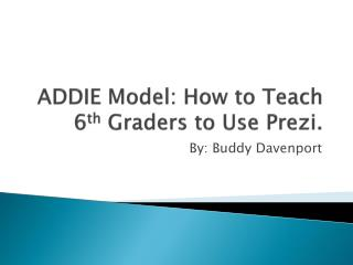 ADDIE Model: How to Teach 6 th  Graders to Use  Prezi .