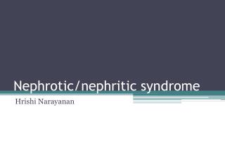 Nephrotic /nephritic syndrome