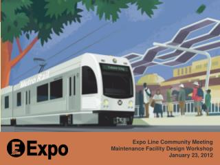 Expo Line Community Meeting Maintenance Facility Design Workshop January 23, 2012