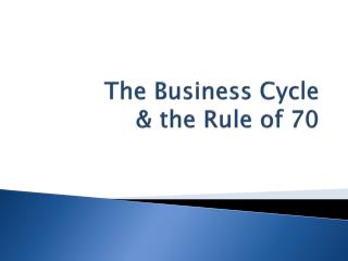 The Business Cycle  & the Rule of 70