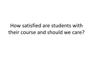 How satisfied are students with their course and should we care?