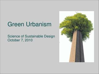 Green Urbanism Science of Sustainable Design October  7, 2010