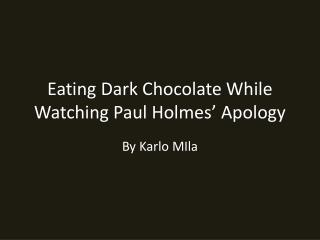 Eating Dark Chocolate While Watching Paul Holmes' Apology