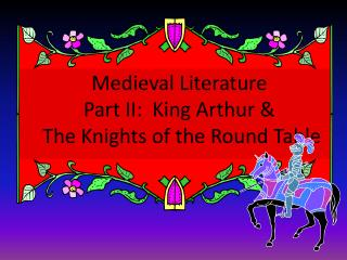 Medieval Literature Part II:  King Arthur & T he Knights of the Round Table