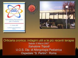 Orticaria cronica: indagini utili e le più recenti terapie Sabato 3 Marzo 2007 Salvatore Tripodi U.O.S. Dip. di Allergol