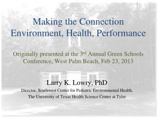 Larry K. Lowry, PhD Director, Southwest Center for Pediatric  Environmental  Health,