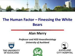 The Human Factor – Finessing the White Bears Alan Merry Professor and HOD Anaesthesiology