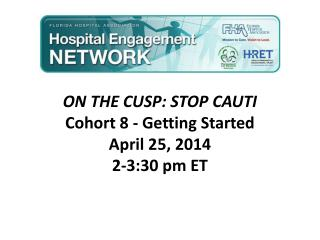 ON THE CUSP: STOP CAUTI  Cohort 8 - Getting Started April 25, 2014 2-3:30  pm ET