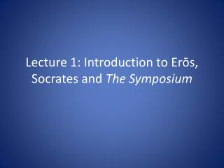 Lecture 1: Introduction to Erōs, Socrates and  The Symposium