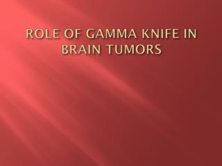 ROLE OF GAMMA KNIFE IN       BRAIN TUMORS