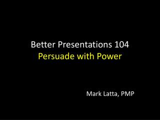 Better Presentations  104 Persuade with Power