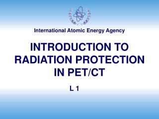 INTRODUCTION TO RADIATION PROTECTION IN PET/CT
