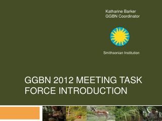GGBN 2012 Meeting Task Force Introduction