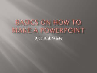 Basics on how to make a  powerpoint