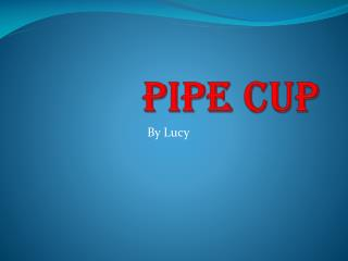 Pipe Cup